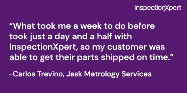 "Quote: ""What took me a week to do before took just a day and a half with InspectionXpert, so my customer was able to get their parts shipped on time."" -Carlos Trevino, Jask Metrology Services"